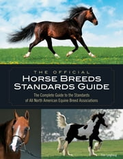 The Official Horse Breeds Standards Guide: The Complete Guide to the Standards of All North American Equine Breed Associations - The Complete Guide to the Standards of All North American Equine Breed Associations ebook by Fran Lynghaug