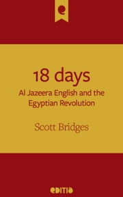 18 days - Al Jazeera English and the Egyptian Revolution ebook by Scott Bridges