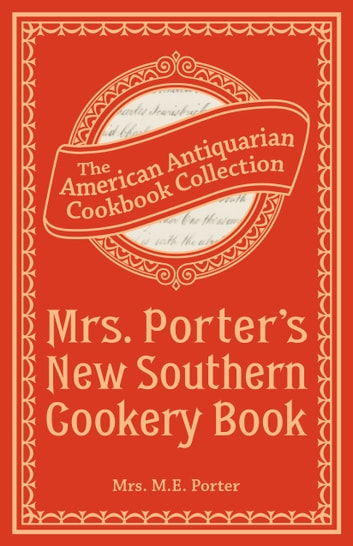 Mrs. Porter's New Southern Cookery Book - And Companion for Frugal and Economical Housekeepers ebook by Mrs. M.E. Porter