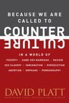 Because We Are Called to Counter Culture - In a World of Poverty, Same-Sex Marriage, Racism, Sex Slavery, Immigration, Persecution, Abortion, Orphans, and Pornography ebook by David Platt