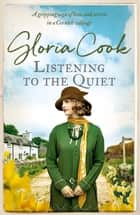 Listening to the Quiet - A gripping saga of love and secrets in a Cornish village ebook by Gloria Cook