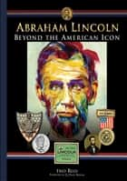 Abraham Lincoln: Beyond the Icon ebook by Fred Reed, Q. David Bowers