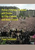 Power, Crowds, Violence and Desire in Elias Canetti and Rene Girard ebook by Luca Luchesini