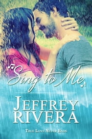 Sing to Me | A Love Story - True Love Never Ends, #1 ebook by Jeff Rivera