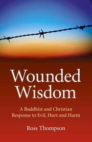 Wounded Wisdom: A Buddhist and Christian Response to Evil, Hurt and Harm - A Buddhist and Christian Response to Evil, Hurt and Harm ebook by Ross Thompson