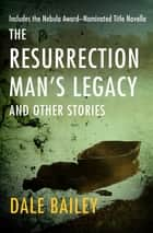 The Resurrection Man's Legacy - And Other Stories ebook by Dale Bailey