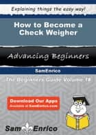 How to Become a Check Weigher - How to Become a Check Weigher ebook by Vergie Demarco
