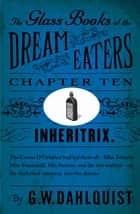 The Glass Books of the Dream Eaters (Chapter 10 Inheritrix) ebook by G.W. Dahlquist
