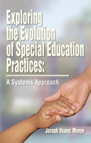 Exploring the Evolution of Special Education Practices: A Systems Approach - A Systems Approach ebook by Joe Ifeanyi Monye