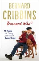 Bernard Who? - 75 Years of Doing Just About Everything ebook by Bernard Cribbins, James Hogg