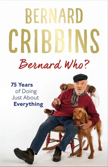 Bernard Who? - 75 Years of Doing Just About Everything ebook by Bernard Cribbins,James Hogg