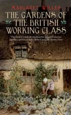 The Gardens of the British Working Class ebook by Margaret Willes
