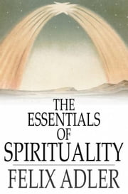 The Essentials of Spirituality ebook by Felix Adler
