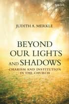 Beyond Our Lights and Shadows ebook by Professor Judith A. Merkle