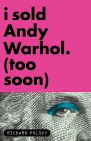 I Sold Andy Warhol (Too Soon) ebook by Richard Polsky
