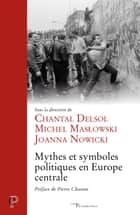 Mythes et symboles politiques en Europe centrale ebook by Chantal Delsol, Joanna Nowicki, Michel Maslowski,...