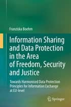 Information Sharing and Data Protection in the Area of Freedom, Security and Justice ebook by Franziska Boehm