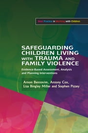 Safeguarding Children Living with Trauma and Family Violence - Evidence-Based Assessment, Analysis and Planning Interventions ebook by Arnon Bentovim,Antony Cox,Liza Bingley Miller,Stephen Pizzey,Brigid Daniel