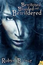 Bewitched, Blooded and Bewildered ebook by Robyn Bachar