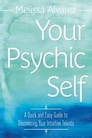 Your Psychic Self - A Quick and Easy Guide to Discovering Your Intuitive Talents ebook by Melissa Alvarez