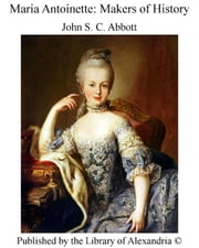 Maria Antoinette: Makers of History ebook by John S. C. Abbott