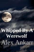 Whipped By A Werewolf ebook by Alex Ankarr