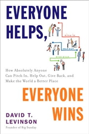 Everyone Helps, Everyone Wins - How Absolutely Anyone Can Pitch in, Help Out, Give Back, and Make the World a Be tter Place ebook by David T. Levinson