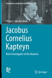 Jacobus Cornelius Kapteyn - Born Investigator of the Heavens ebook by Pieter C. van der Kruit