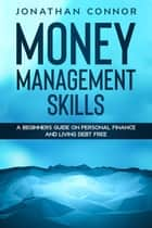 Money Management Skills: A Beginners Guide On Personal Finance And Living Debt Free ebook by Jonathan Connor