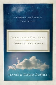 Yours Is the Day, Lord, Yours Is the Night - A Morning and Evening Prayer Book ebook by Jeanie Gushee,David Gushee