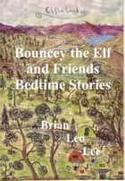 Bouncey the Elf and Friends Bedtime Stories ebook by Brian  Leo Lee