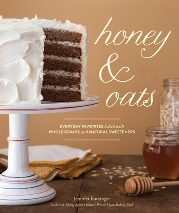 Honey & Oats - Everyday Favorites Baked with Whole Grains and Natural Sweeteners ebook by Jennifer Katzinger,Julie Hopper
