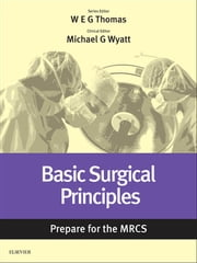 Basic Surgical Principles: Prepare for the MRCS - Key articles from the Surgery Journal ebook by William E. G. Thomas,Michael G Wyatt