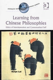 Learning from Chinese Philosophies - Ethics of Interdependent and Contextualised Self ebook by Karyn Lai,Professor Purushottama Bilimoria,Professor David E Cooper,Professor Kathleen Higgins,Professor Robert C Solomon