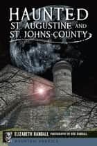 Haunted St. Augustine and St. Johns County ebook by Elizabeth Randall, Bob Randall