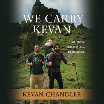 We Carry Kevan - Six Friends. Three Countries. No Wheelchair. audiobook by Kevan Chandler