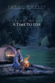 Vision Quest; A Time To Live ebook by James Whaley