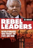 Rebel Leaders - Revolutionaries who fought the state and won ebook by Ed Wright