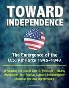 Toward Independence: The Emergence of the U.S. Air Force 1945-1947 - Organizing for World War II, Postwar Military, Eisenhower and Truman Support Independence, Sherman-Norstad Agreements ebook by Progressive Management