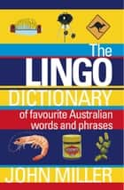 The Lingo Dictionary - Of favourite Australian words and phrases ebook by John Miller