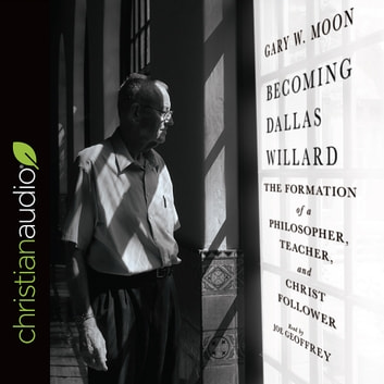 Becoming Dallas Willard - The Formation of a Philosopher, Teacher, and Christ Follower audiobook by Gary W. Moon