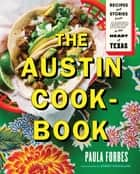 The Austin Cookbook - Recipes and Stories from Deep in the Heart of Texas ebook by Paula Forbes, Robert Strickland