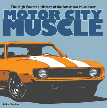 Motor City Muscle - The High-Powered History of the American Musclecar ebook by Mike Mueller