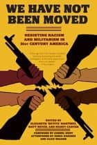 We Have Not Been Moved: Resisting Racism and Militarism in 21st Century America - Resisting Racism and Militarism in 21st Century America ebook by Elizabeth Betita Martinez, Matt Meyer, Mandy Carter,...