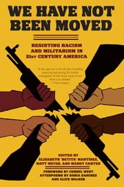 We Have Not Been Moved: Resisting Racism and Militarism in 21st Century America - Resisting Racism and Militarism in 21st Century America ebook by Elizabeth Betita Martinez,Matt Meyer,Mandy Carter,Cornel West,Alice Walker,Sonia Sanchez