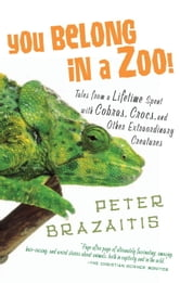 You Belong in a Zoo! - Tales from a Lifetime Spent with Cobras, Crocs, and Other Extraordinary Creature s ebook by Peter Brazaitis