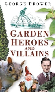 Garden Heroes and Villains ebook by George Drower