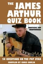 The James Arthur Quiz Book - 50 Questions on the Pop Star ebook by Chris Cowlin