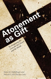 Atonement as Gift - Re-Imagining the Cross for the Church and the World ebook by Katie M Heffelfinger,Patrick G McGlinchey