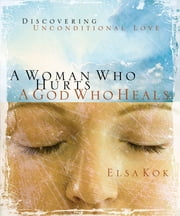 A Woman Who Hurts, A God Who Heals - Discovering Unconditional Love ebook by Elsa Kok